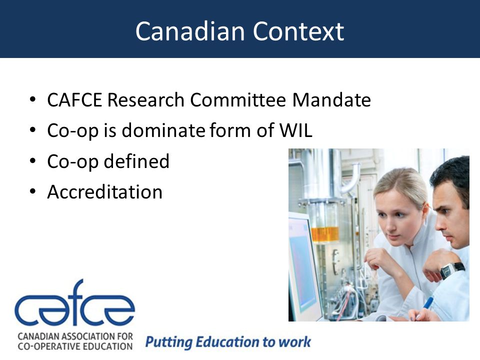 Canadian Context CAFCE Research Committee Mandate Co-op is dominate form of WIL Co-op defined Accreditation
