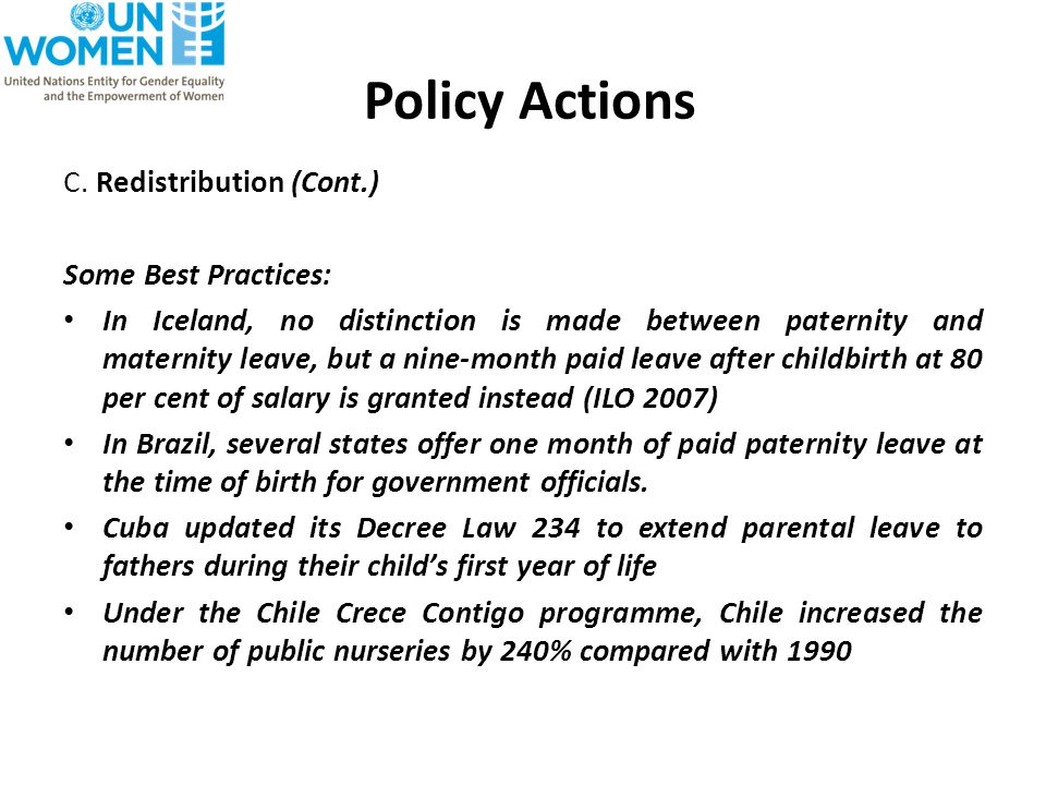 Policy Actions C. Redistribution (Cont.) Some Best Practices: In Iceland, no distinction is made between paternity and maternity leave, but a nine-mon