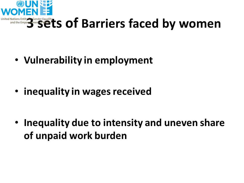 3 sets of Barriers faced by women Vulnerability in employment inequality in wages received Inequality due to intensity and uneven share of unpaid work burden