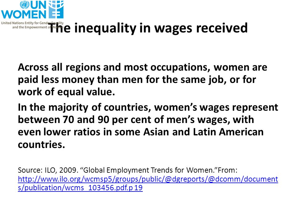 The inequality in wages received Across all regions and most occupations, women are paid less money than men for the same job, or for work of equal value.
