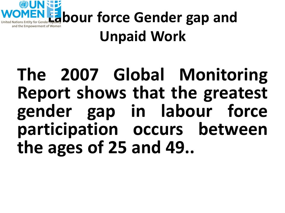 Labour force Gender gap and Unpaid Work The 2007 Global Monitoring Report shows that the greatest gender gap in labour force participation occurs between the ages of 25 and 49..