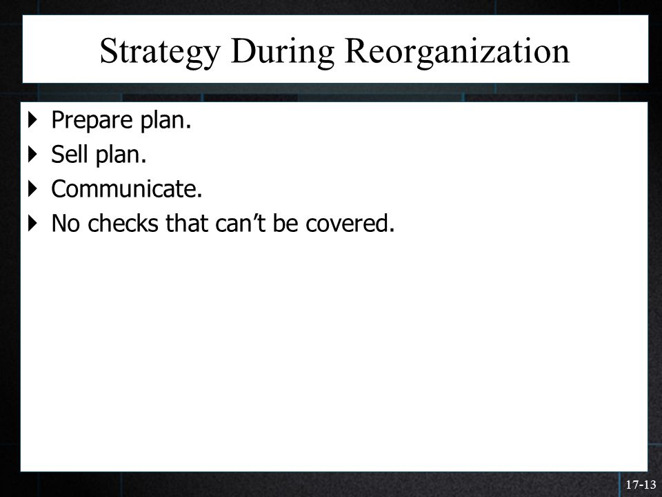 17-13 Strategy During Reorganization  Prepare plan.