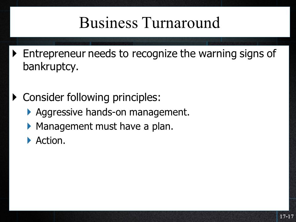 17-17 Business Turnaround  Entrepreneur needs to recognize the warning signs of bankruptcy.  Consider following principles:  Aggressive hands-on ma