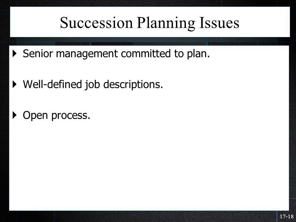 17-18 Succession Planning Issues  Senior management committed to plan.  Well-defined job descriptions.  Open process.