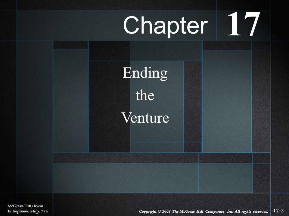 17-2 Ending the Venture McGraw-Hill/Irwin Entrepreneurship, 7/e Copyright © 2008 The McGraw-Hill Companies, Inc. All rights reserved. Chapter 17