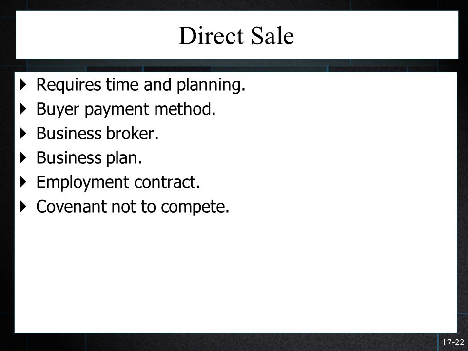 17-22 Direct Sale  Requires time and planning.  Buyer payment method.  Business broker.  Business plan.  Employment contract.  Covenant not to c