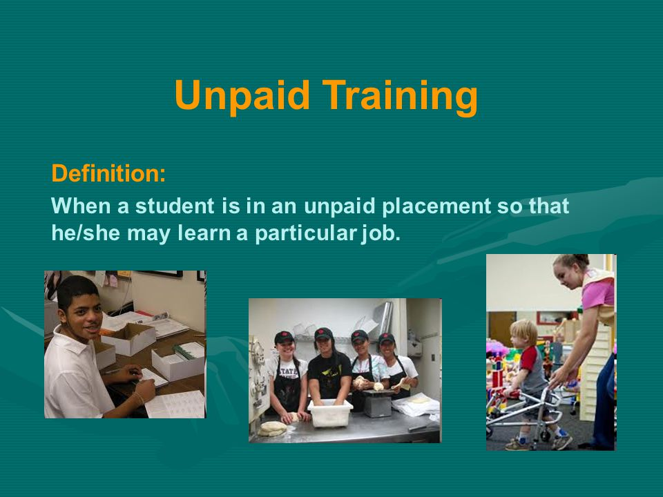 Definition: When a student is in an unpaid placement so that he/she may learn a particular job. Unpaid Training