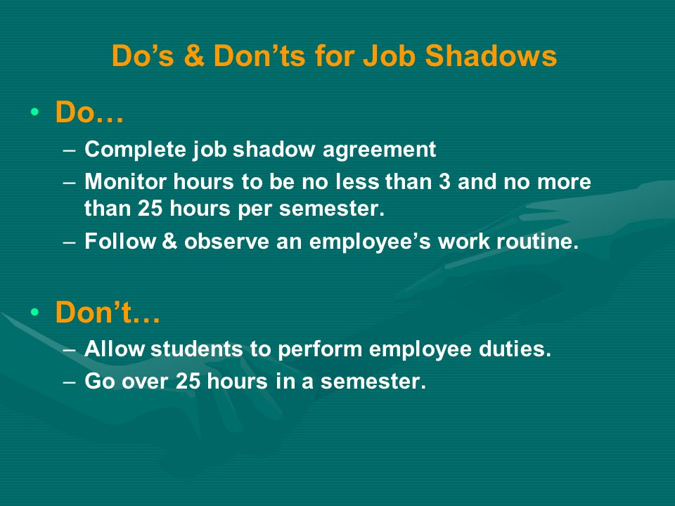 Do… – –Complete job shadow agreement – –Monitor hours to be no less than 3 and no more than 25 hours per semester. – –Follow & observe an employee's w