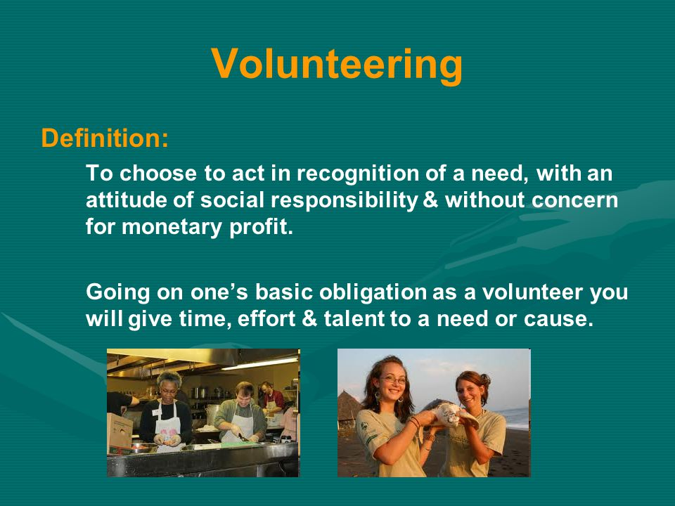 Volunteering Definition: To choose to act in recognition of a need, with an attitude of social responsibility & without concern for monetary profit.