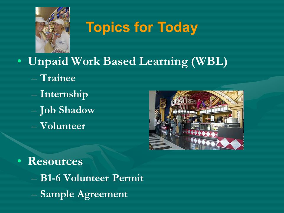 Unpaid Work Based Learning (WBL) – –Trainee – –Internship – –Job Shadow – –Volunteer Resources – –B1-6 Volunteer Permit – –Sample Agreement Topics for