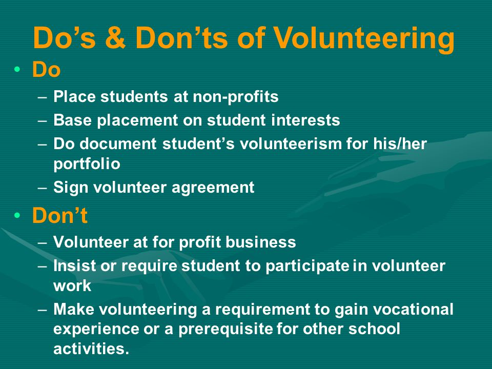 Do – –Place students at non-profits – –Base placement on student interests – –Do document student's volunteerism for his/her portfolio – –Sign volunteer agreement Don't – –Volunteer at for profit business – –Insist or require student to participate in volunteer work – –Make volunteering a requirement to gain vocational experience or a prerequisite for other school activities.