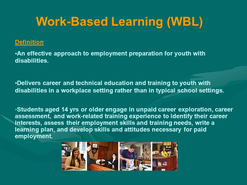 Work-Based Learning (WBL) Definition An effective approach to employment preparation for youth with disabilities. Delivers career and technical educat