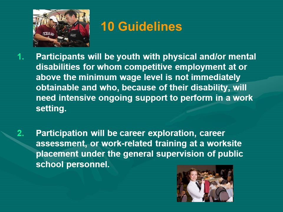 10 Guidelines 1. 1.Participants will be youth with physical and/or mental disabilities for whom competitive employment at or above the minimum wage le