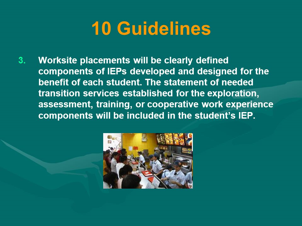 10 Guidelines 3. 3.Worksite placements will be clearly defined components of IEPs developed and designed for the benefit of each student. The statemen