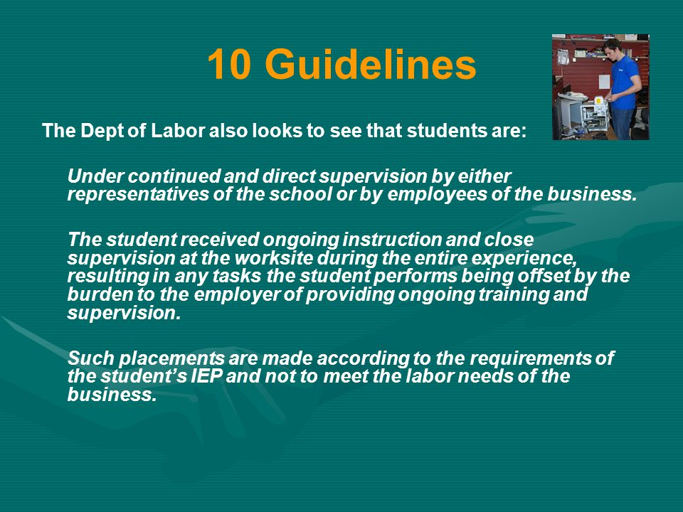 10 Guidelines The Dept of Labor also looks to see that students are: Under continued and direct supervision by either representatives of the school or by employees of the business.