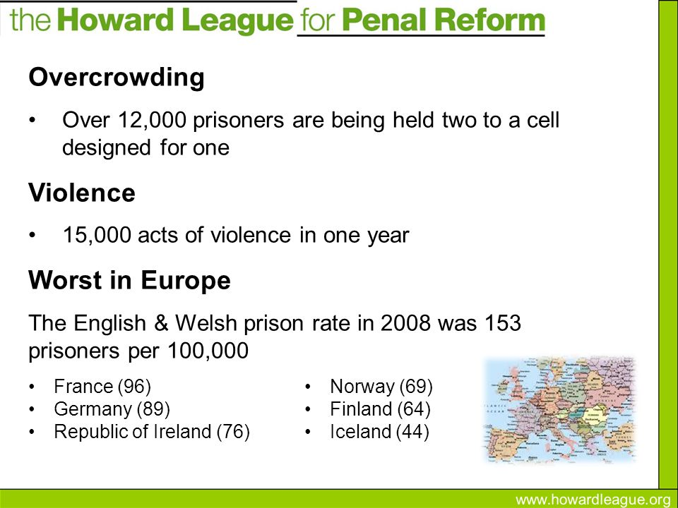 Overcrowding Over 12,000 prisoners are being held two to a cell designed for one Violence 15,000 acts of violence in one year Worst in Europe The English & Welsh prison rate in 2008 was 153 prisoners per 100,000 France (96) Germany (89) Republic of Ireland (76) Norway (69) Finland (64) Iceland (44)