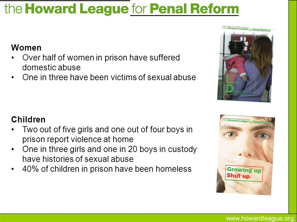 Women Over half of women in prison have suffered domestic abuse One in three have been victims of sexual abuse Children Two out of five girls and one out of four boys in prison report violence at home One in three girls and one in 20 boys in custody have histories of sexual abuse 40% of children in prison have been homeless