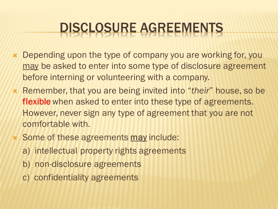 Depending upon the type of company you are working for, you may be asked to enter into some type of disclosure agreement before interning or volunteering with a company.