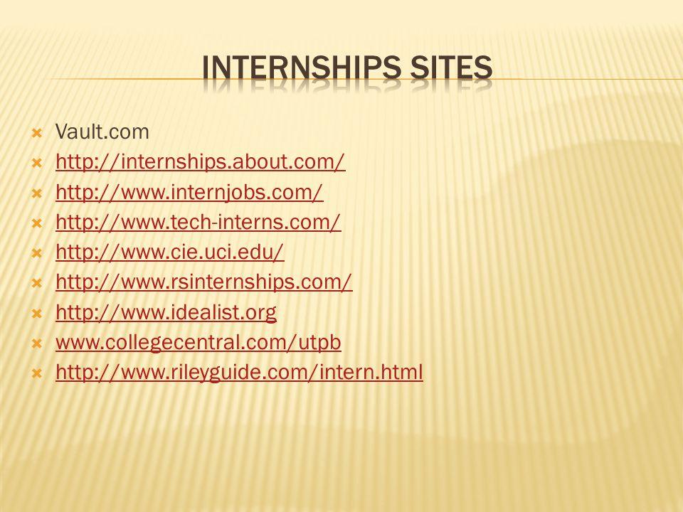  Vault.com  http://internships.about.com/ http://internships.about.com/  http://www.internjobs.com/ http://www.internjobs.com/  http://www.tech-interns.com/ http://www.tech-interns.com/  http://www.cie.uci.edu/ http://www.cie.uci.edu/  http://www.rsinternships.com/ http://www.rsinternships.com/  http://www.idealist.org http://www.idealist.org  www.collegecentral.com/utpb www.collegecentral.com/utpb  http://www.rileyguide.com/intern.html http://www.rileyguide.com/intern.html