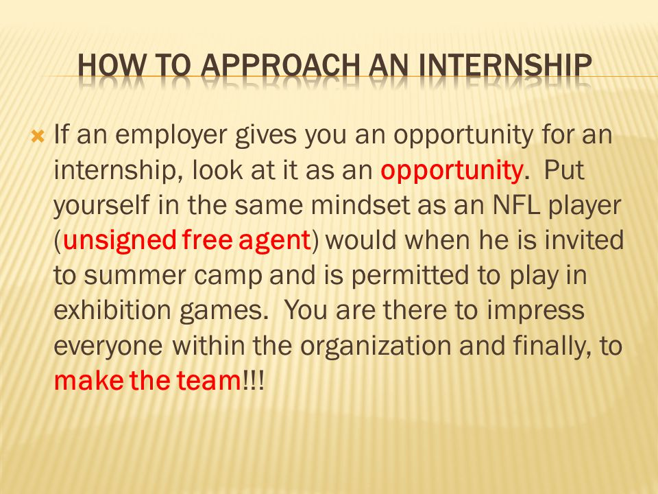  If an employer gives you an opportunity for an internship, look at it as an opportunity.