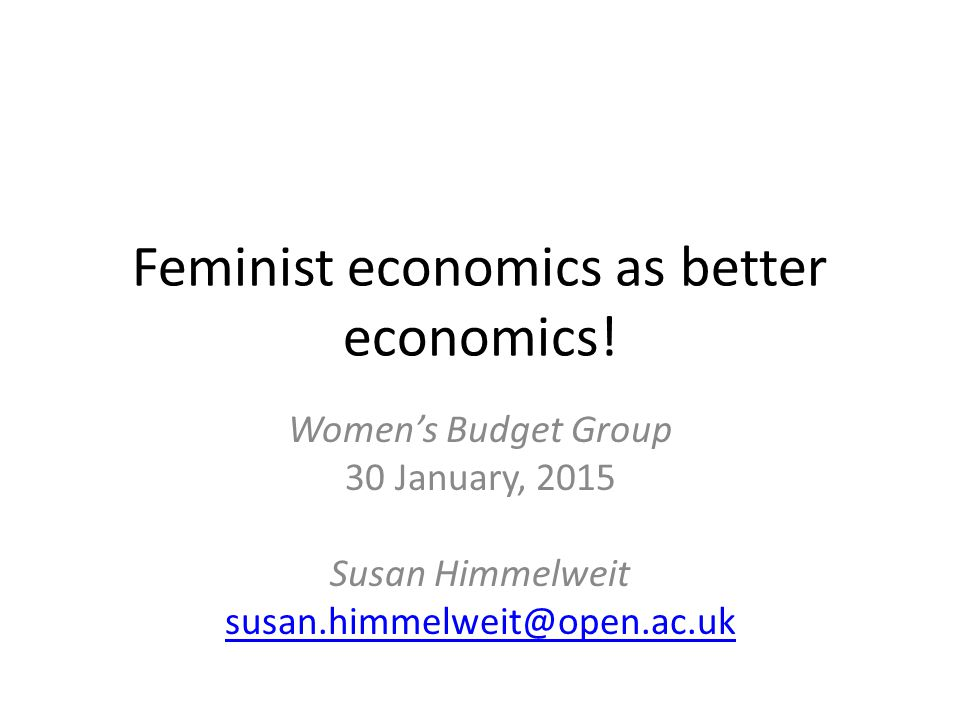 Nevertheless in the crisis Women have born the brunt of austerity Cuts have affected women's: – jobs – employment opportunities – incomes – unpaid time more than men's Feminist economics can help – expose this – provide alternative strategies