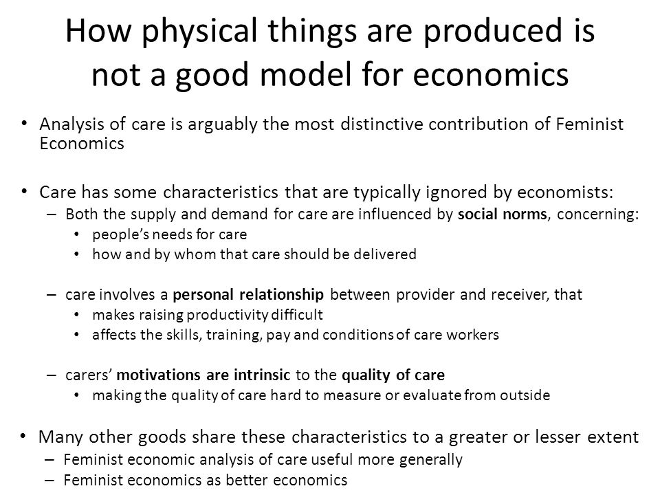How physical things are produced is not a good model for economics Analysis of care is arguably the most distinctive contribution of Feminist Economics Care has some characteristics that are typically ignored by economists: – Both the supply and demand for care are influenced by social norms, concerning: people's needs for care how and by whom that care should be delivered – care involves a personal relationship between provider and receiver, that makes raising productivity difficult affects the skills, training, pay and conditions of care workers – carers' motivations are intrinsic to the quality of care making the quality of care hard to measure or evaluate from outside Many other goods share these characteristics to a greater or lesser extent – Feminist economic analysis of care useful more generally – Feminist economics as better economics