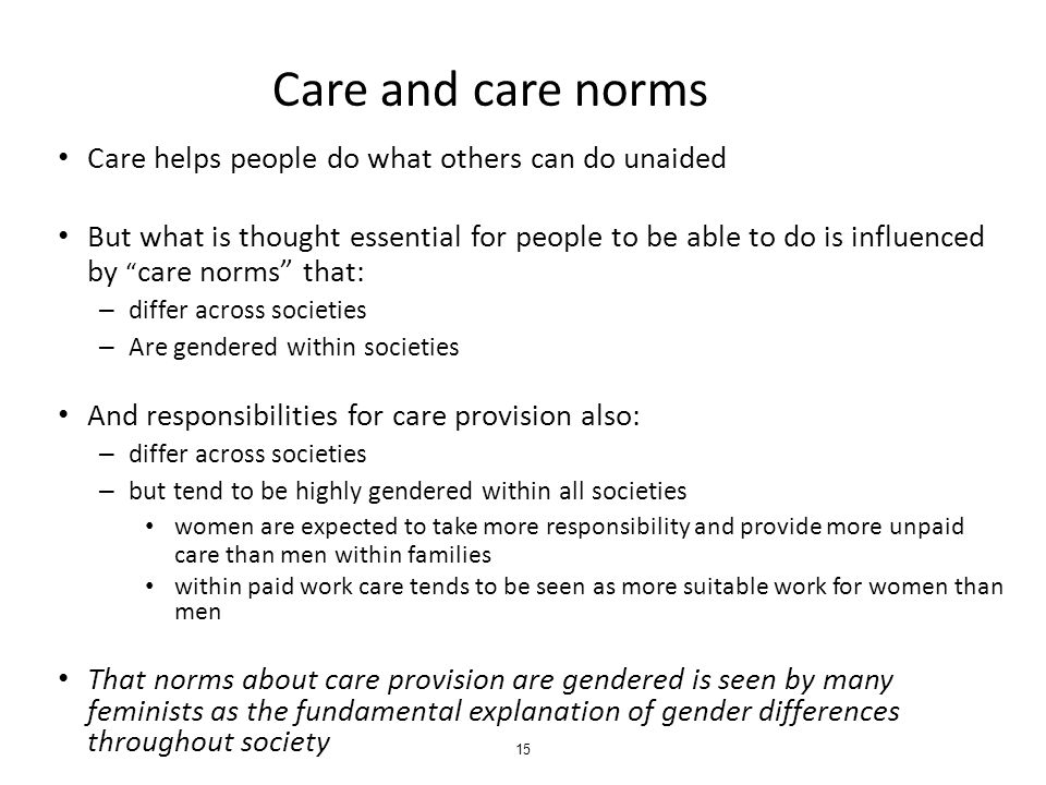 Care and care norms Care helps people do what others can do unaided But what is thought essential for people to be able to do is influenced by care norms that: – differ across societies – Are gendered within societies And responsibilities for care provision also: – differ across societies – but tend to be highly gendered within all societies women are expected to take more responsibility and provide more unpaid care than men within families within paid work care tends to be seen as more suitable work for women than men That norms about care provision are gendered is seen by many feminists as the fundamental explanation of gender differences throughout society 15