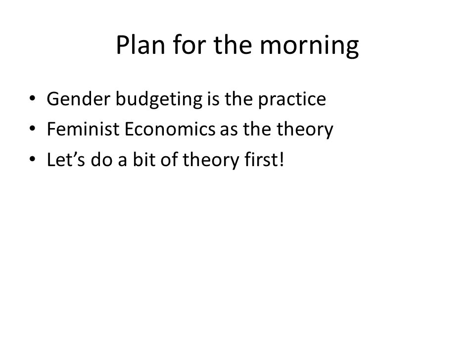 Plan for the morning Gender budgeting is the practice Feminist Economics as the theory Let's do a bit of theory first!