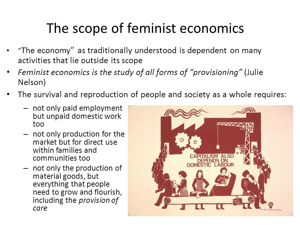 The politics of feminist economics Economics that focuses on creating gender equality Traditional economics is ideological and perpetuates inequality because – it normalises men's lives and ignores much of what women do Though in practice also provides an incomplete picture of what affects men's lives – since men's existence also depends on unpaid work, production for direct use and care – and many men are involved in these activities too Even if women and feminist economics are needed to point that out!