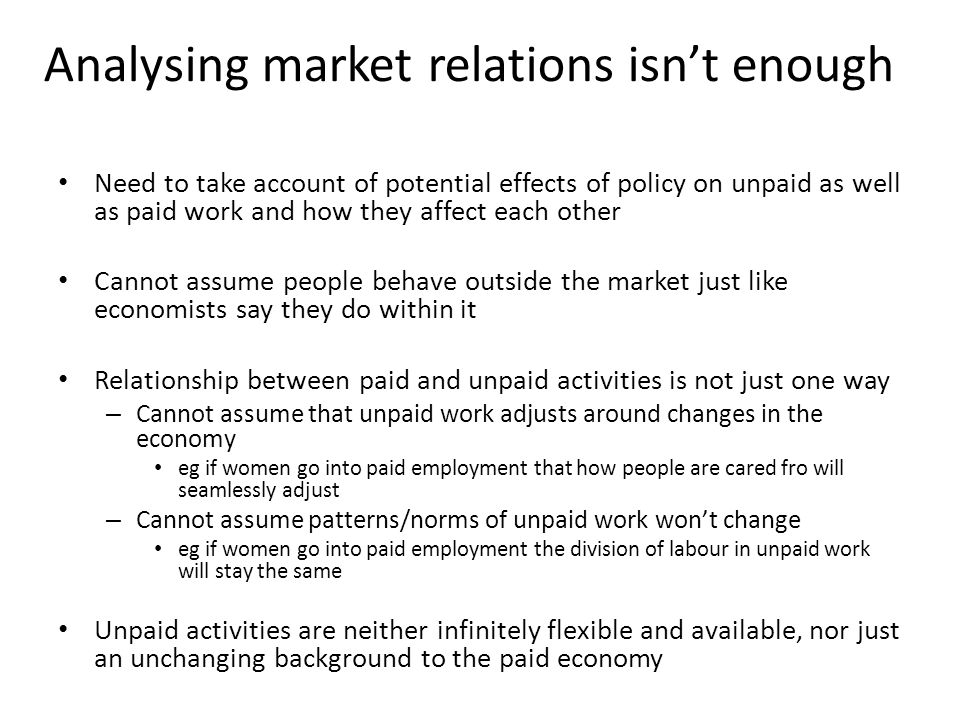 Analysing market relations isn't enough Need to take account of potential effects of policy on unpaid as well as paid work and how they affect each other Cannot assume people behave outside the market just like economists say they do within it Relationship between paid and unpaid activities is not just one way – Cannot assume that unpaid work adjusts around changes in the economy eg if women go into paid employment that how people are cared fro will seamlessly adjust – Cannot assume patterns/norms of unpaid work won't change eg if women go into paid employment the division of labour in unpaid work will stay the same Unpaid activities are neither infinitely flexible and available, nor just an unchanging background to the paid economy