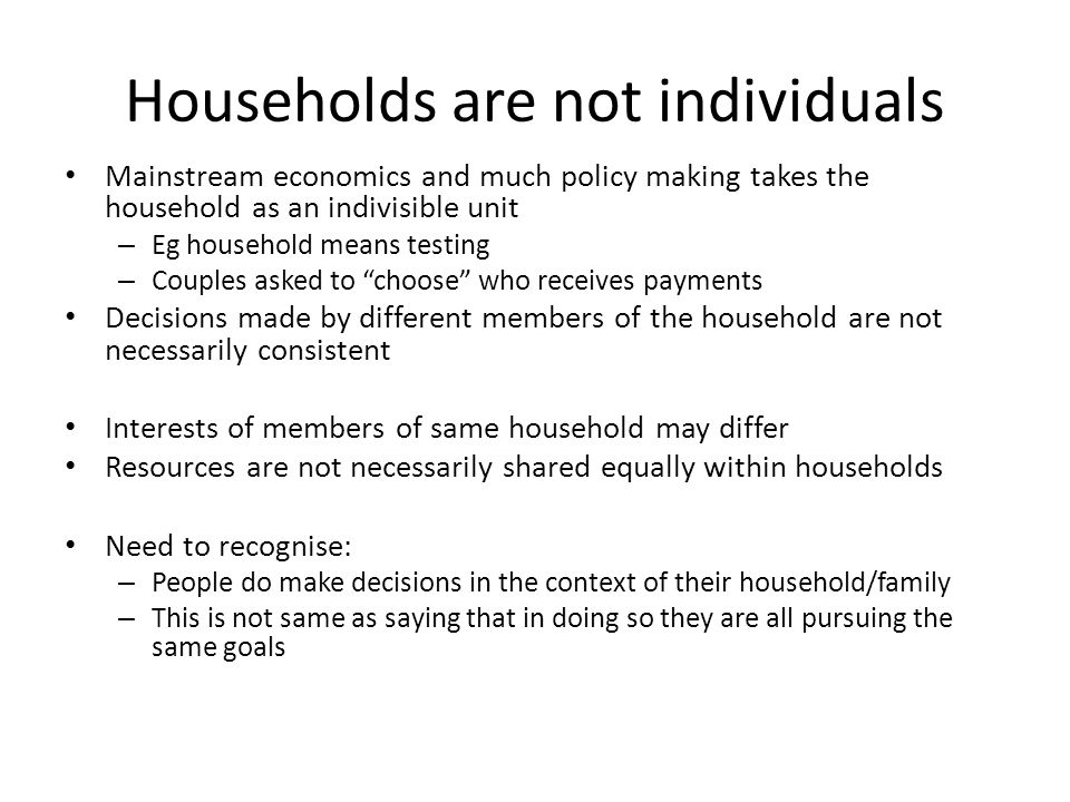 Households are not individuals Mainstream economics and much policy making takes the household as an indivisible unit – Eg household means testing – Couples asked to choose who receives payments Decisions made by different members of the household are not necessarily consistent Interests of members of same household may differ Resources are not necessarily shared equally within households Need to recognise: – People do make decisions in the context of their household/family – This is not same as saying that in doing so they are all pursuing the same goals