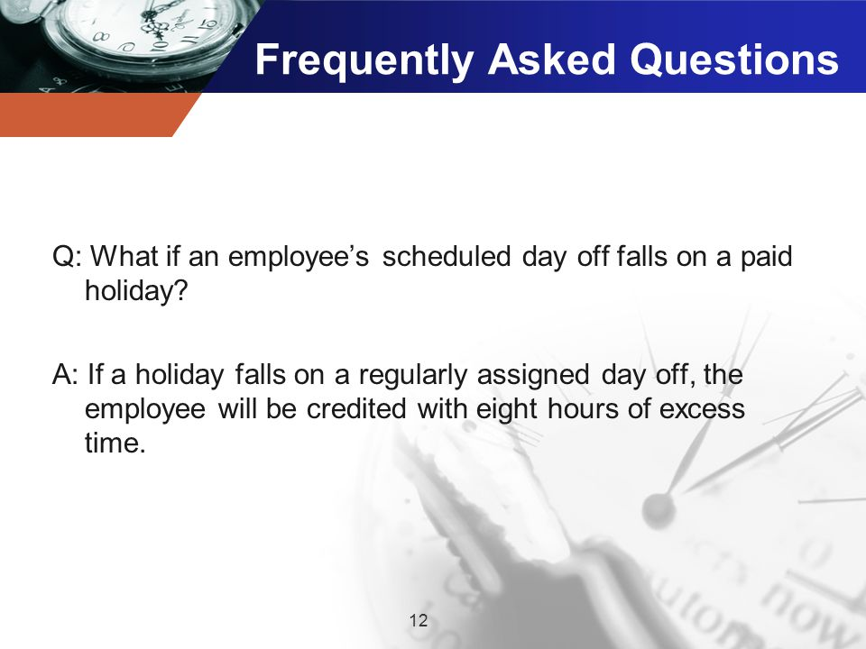 Frequently Asked Questions Q: What if an employee's scheduled day off falls on a paid holiday.