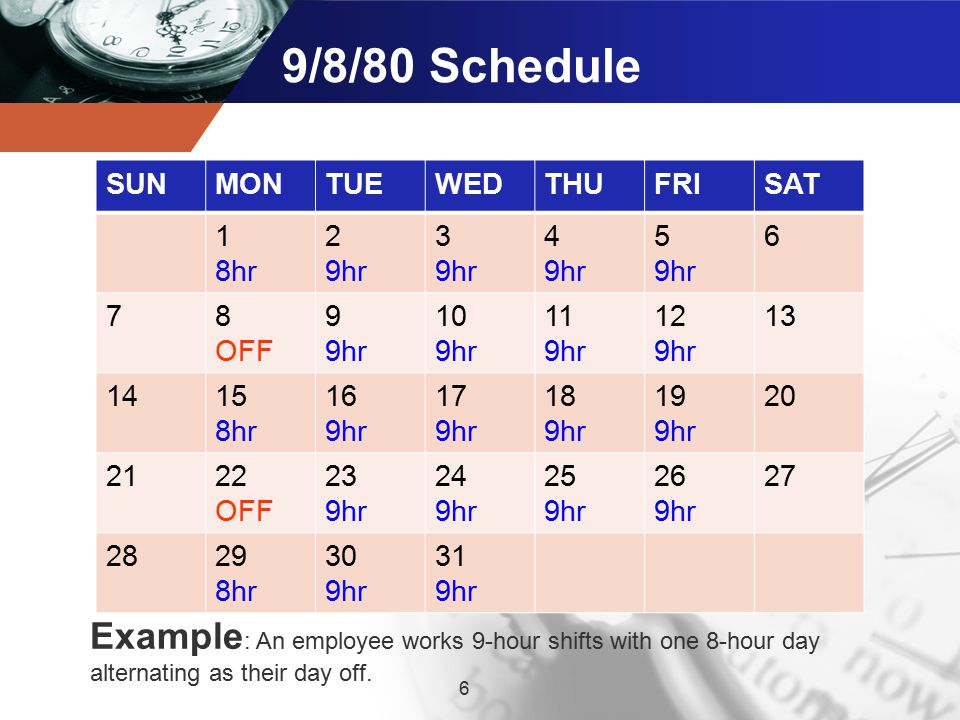 9/8/80 Schedule 6 Example : An employee works 9-hour shifts with one 8-hour day alternating as their day off.