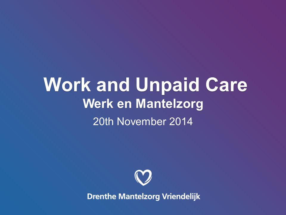 Work and Unpaid Care Werk en Mantelzorg Work and Unpaid Care Werk en Mantelzorg 20th November 2014