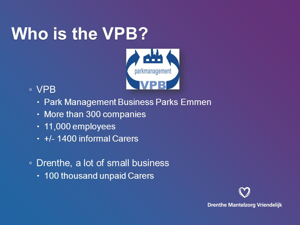 ◦ VPB  Park Management Business Parks Emmen  More than 300 companies  11,000 employees  +/- 1400 informal Carers ◦ Drenthe, a lot of small business  100 thousand unpaid Carers Who is the VPB?