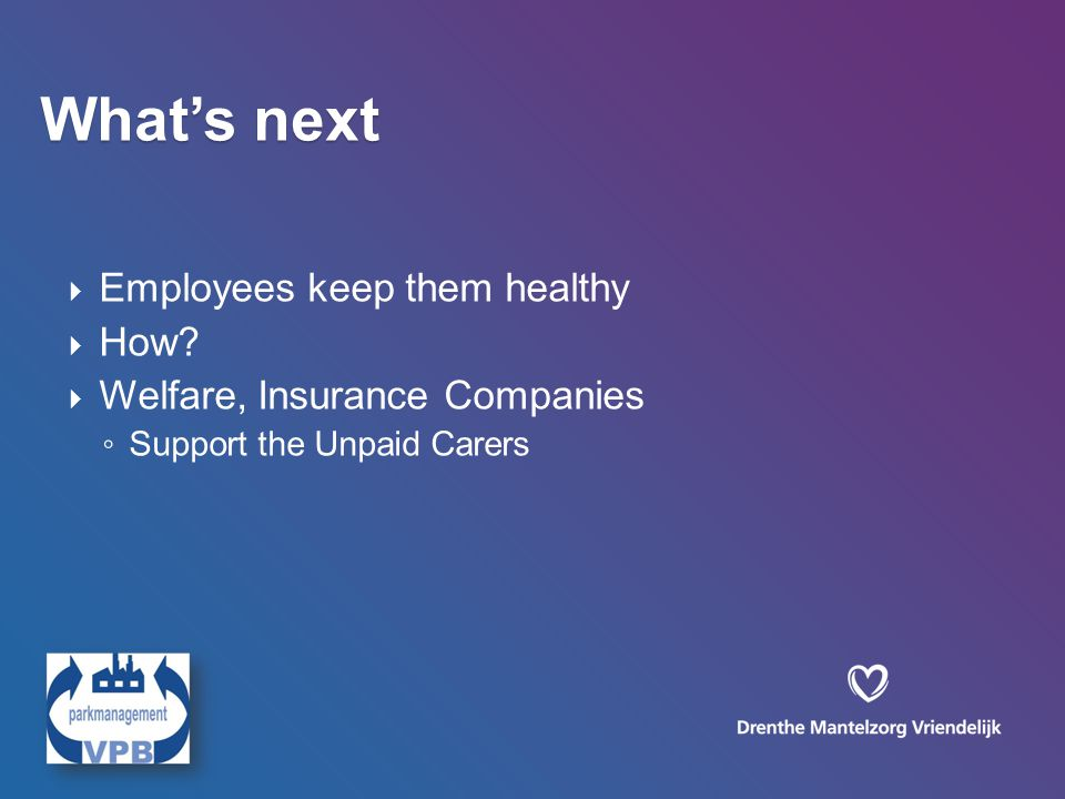  Employees keep them healthy  How?  Welfare, Insurance Companies ◦ Support the Unpaid Carers What's next