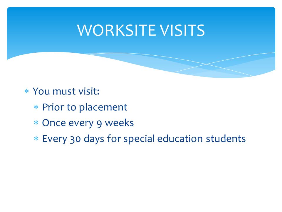 WORKSITE VISITS  You must visit:  Prior to placement  Once every 9 weeks  Every 30 days for special education students