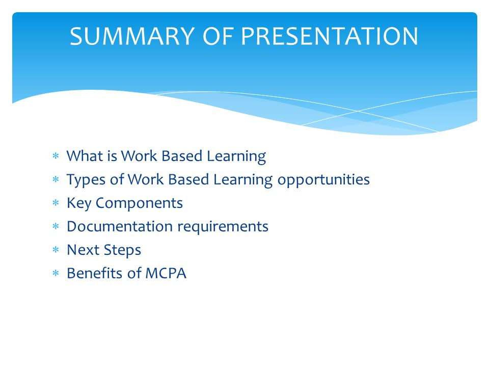  What is Work Based Learning  Types of Work Based Learning opportunities  Key Components  Documentation requirements  Next Steps  Benefits of MCPA SUMMARY OF PRESENTATION