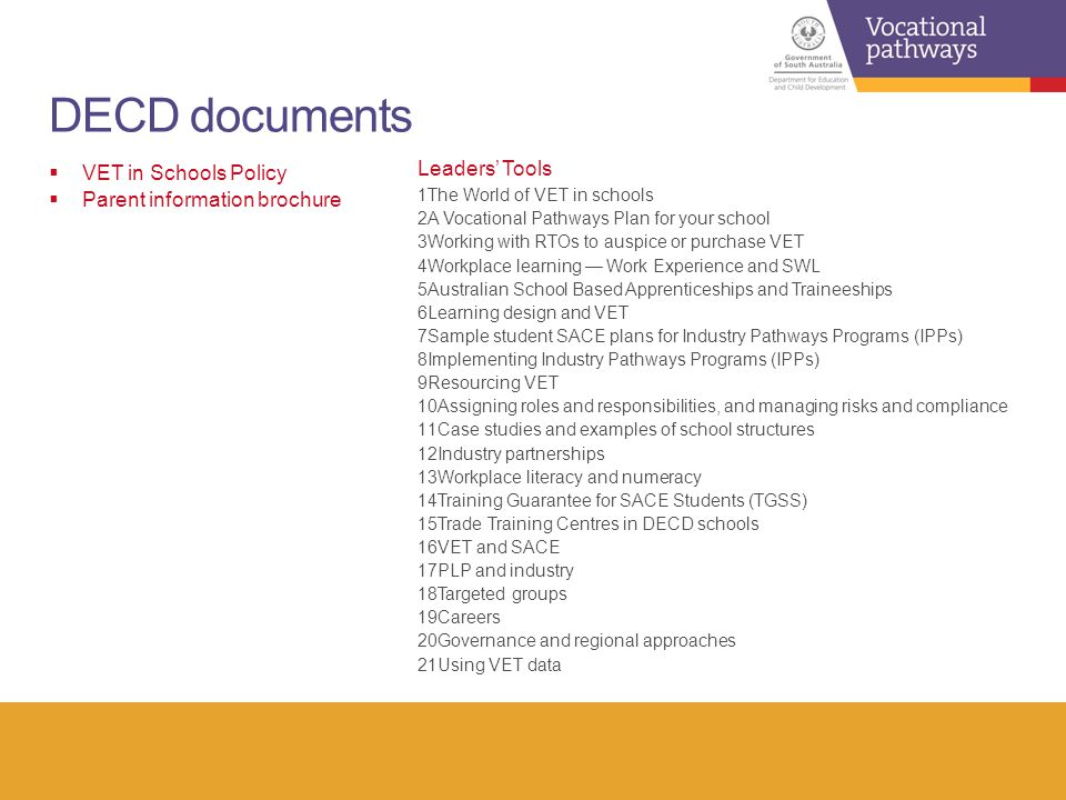 DECD documents  VET in Schools Policy  Parent information brochure Leaders' Tools 1The World of VET in schools 2A Vocational Pathways Plan for your school 3Working with RTOs to auspice or purchase VET 4Workplace learning — Work Experience and SWL 5Australian School Based Apprenticeships and Traineeships 6Learning design and VET 7Sample student SACE plans for Industry Pathways Programs (IPPs) 8Implementing Industry Pathways Programs (IPPs) 9Resourcing VET 10Assigning roles and responsibilities, and managing risks and compliance 11Case studies and examples of school structures 12Industry partnerships 13Workplace literacy and numeracy 14Training Guarantee for SACE Students (TGSS) 15Trade Training Centres in DECD schools 16VET and SACE 17PLP and industry 18Targeted groups 19Careers 20Governance and regional approaches 21Using VET data