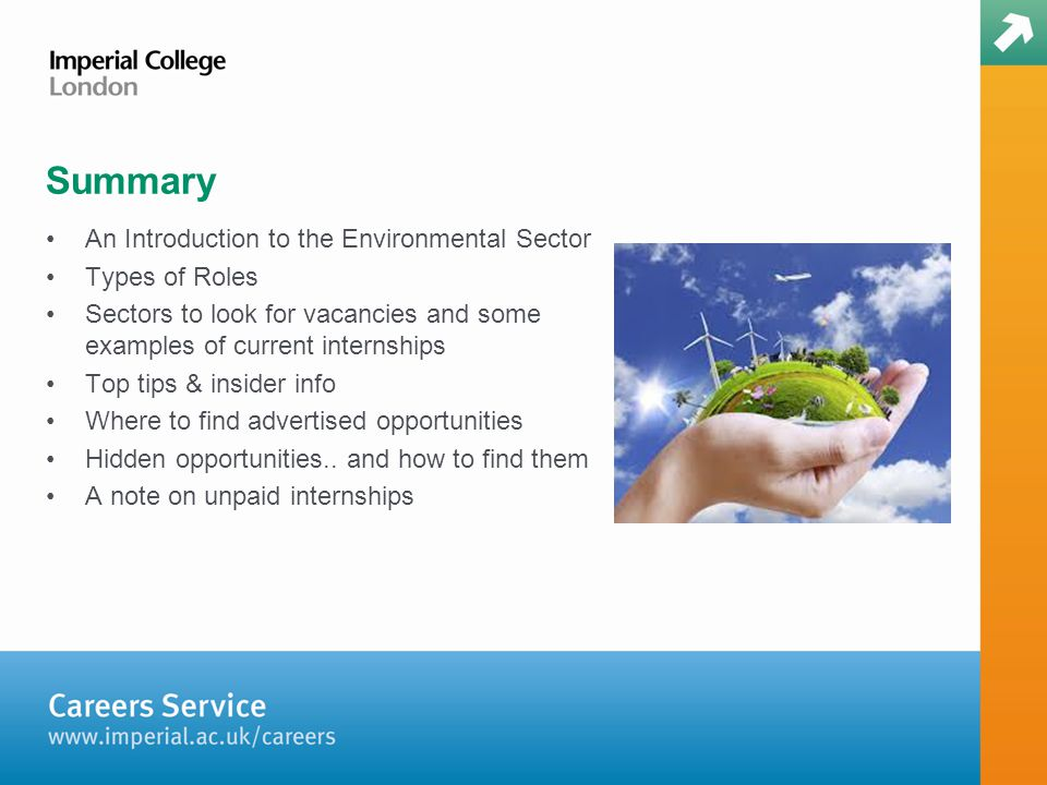 Summary An Introduction to the Environmental Sector Types of Roles Sectors to look for vacancies and some examples of current internships Top tips & insider info Where to find advertised opportunities Hidden opportunities..
