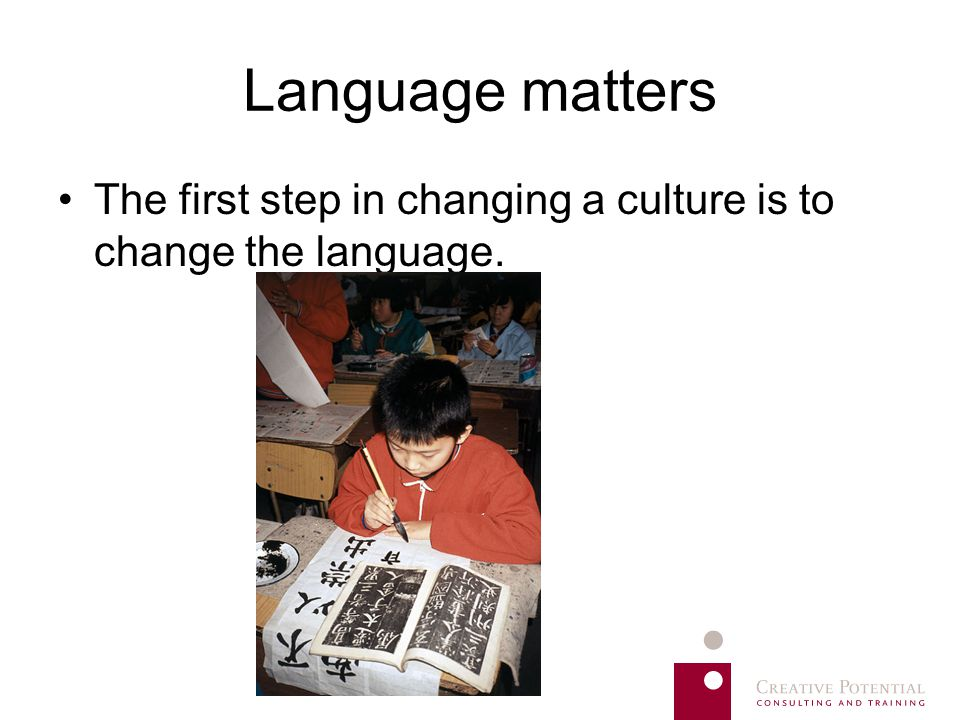Language matters The first step in changing a culture is to change the language.