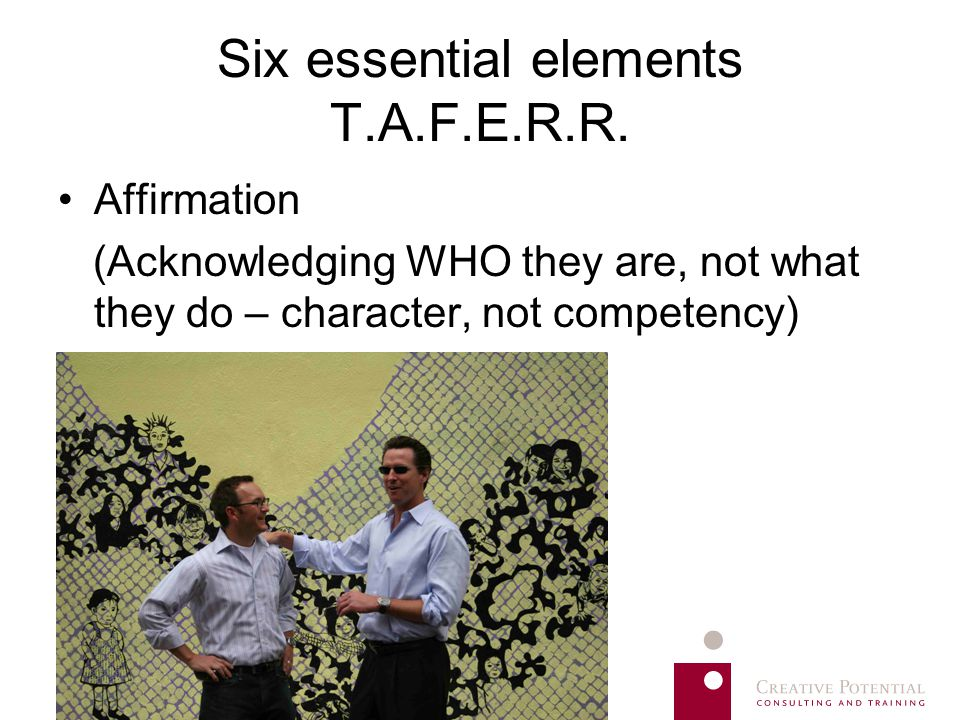 Six essential elements T.A.F.E.R.R. Affirmation (Acknowledging WHO they are, not what they do – character, not competency)