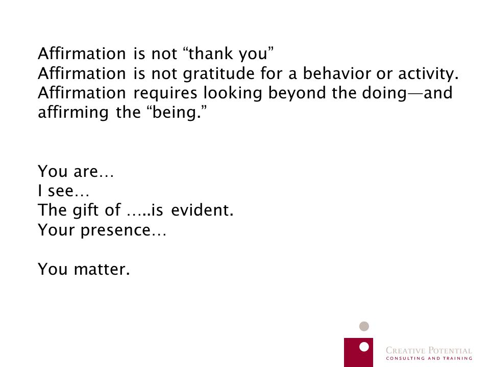"Affirmation is not ""thank you"" Affirmation is not gratitude for a behavior or activity. Affirmation requires looking beyond the doing—and affirming th"