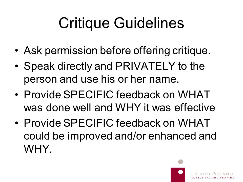 Critique Guidelines Ask permission before offering critique. Speak directly and PRIVATELY to the person and use his or her name. Provide SPECIFIC feed
