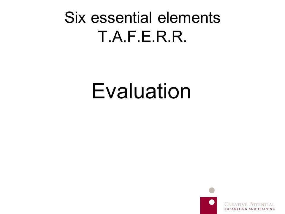 Six essential elements T.A.F.E.R.R. Evaluation