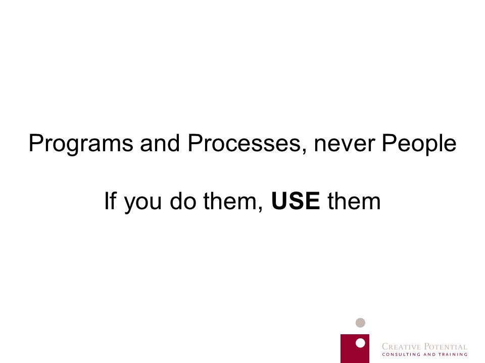 Programs and Processes, never People If you do them, USE them