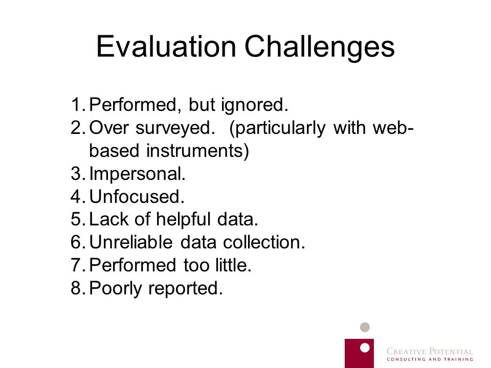 Evaluation Challenges 1.Performed, but ignored. 2.Over surveyed. (particularly with web- based instruments) 3.Impersonal. 4.Unfocused. 5.Lack of helpf