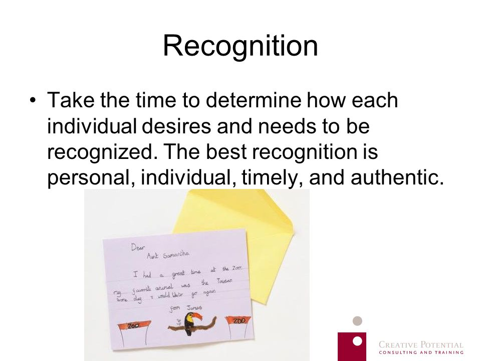 Recognition Take the time to determine how each individual desires and needs to be recognized. The best recognition is personal, individual, timely, a