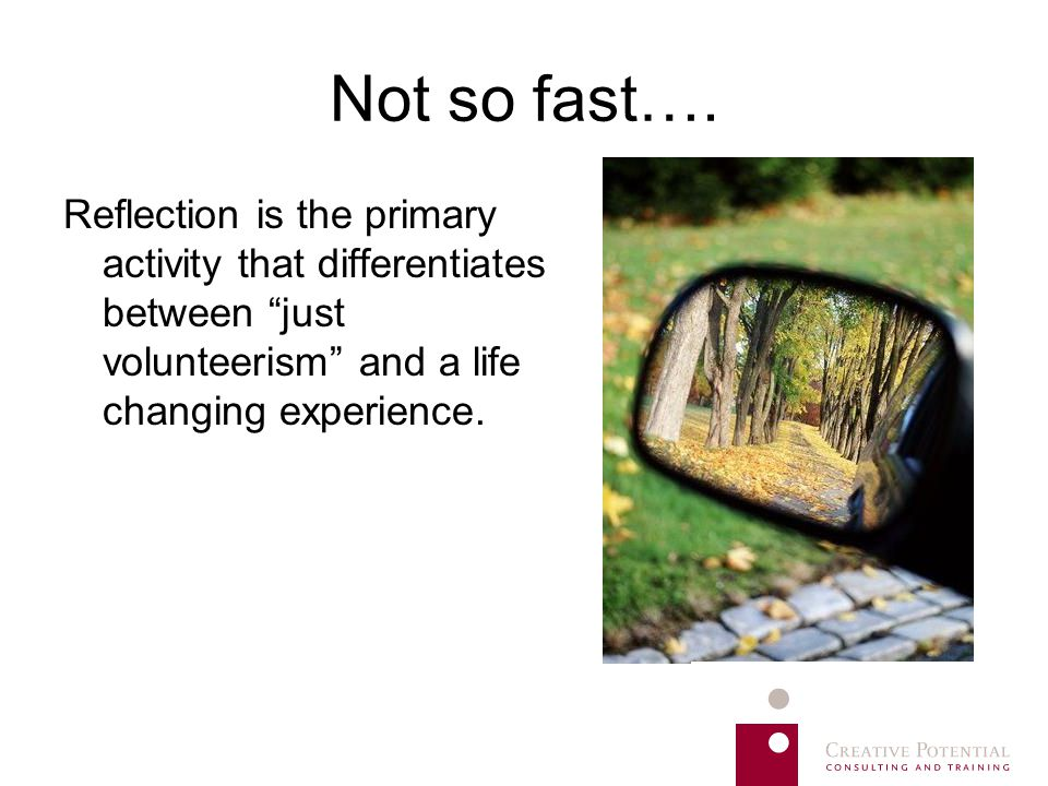 "Not so fast…. Reflection is the primary activity that differentiates between ""just volunteerism"" and a life changing experience."