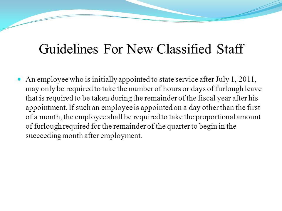 Guidelines For New Classified Staff An employee who is initially appointed to state service after July 1, 2011, may only be required to take the number of hours or days of furlough leave that is required to be taken during the remainder of the fiscal year after his appointment.